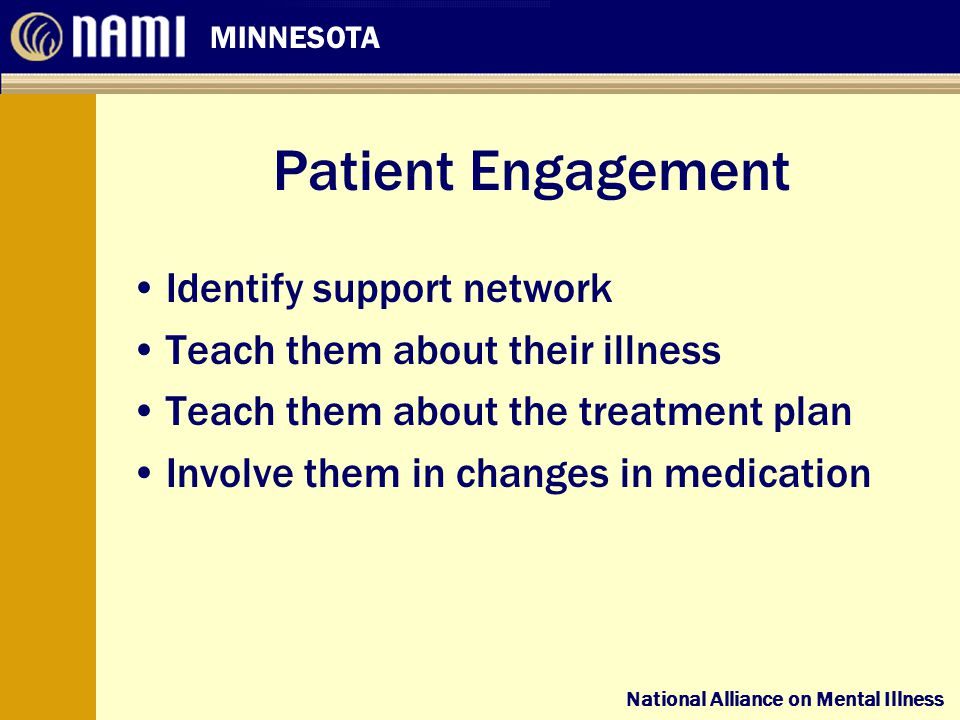 National Alliance on Mental Illness MINNESOTA National Alliance on Mental Illness Patient Engagement Identify support network Teach them about their illness Teach them about the treatment plan Involve them in changes in medication