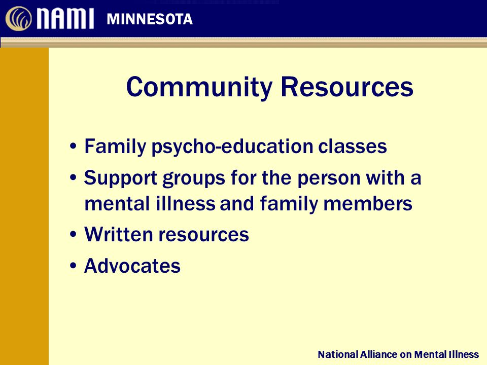 National Alliance on Mental Illness MINNESOTA National Alliance on Mental Illness Community Resources Family psycho-education classes Support groups for the person with a mental illness and family members Written resources Advocates