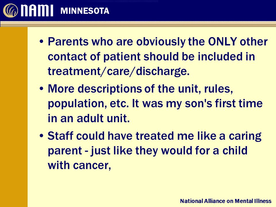 National Alliance on Mental Illness MINNESOTA National Alliance on Mental Illness Parents who are obviously the ONLY other contact of patient should be included in treatment/care/discharge.