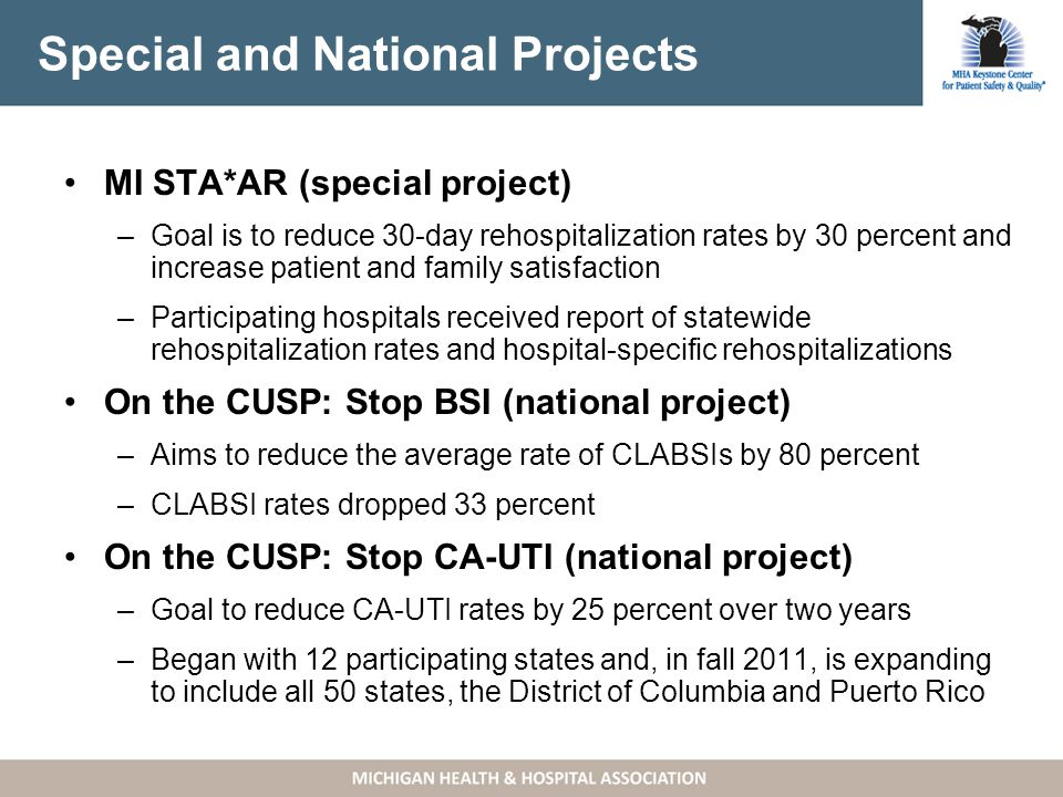Special and National Projects MI STA*AR (special project) –Goal is to reduce 30-day rehospitalization rates by 30 percent and increase patient and family satisfaction –Participating hospitals received report of statewide rehospitalization rates and hospital-specific rehospitalizations On the CUSP: Stop BSI (national project) –Aims to reduce the average rate of CLABSIs by 80 percent –CLABSI rates dropped 33 percent On the CUSP: Stop CA-UTI (national project) –Goal to reduce CA-UTI rates by 25 percent over two years –Began with 12 participating states and, in fall 2011, is expanding to include all 50 states, the District of Columbia and Puerto Rico
