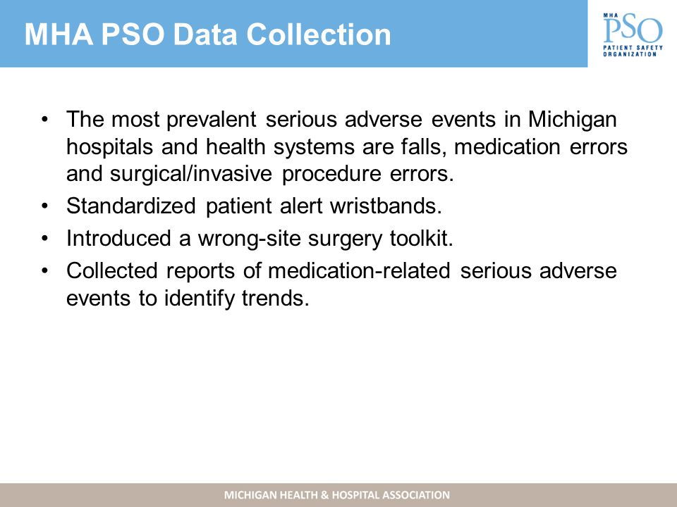 MHA PSO Data Collection The most prevalent serious adverse events in Michigan hospitals and health systems are falls, medication errors and surgical/invasive procedure errors.
