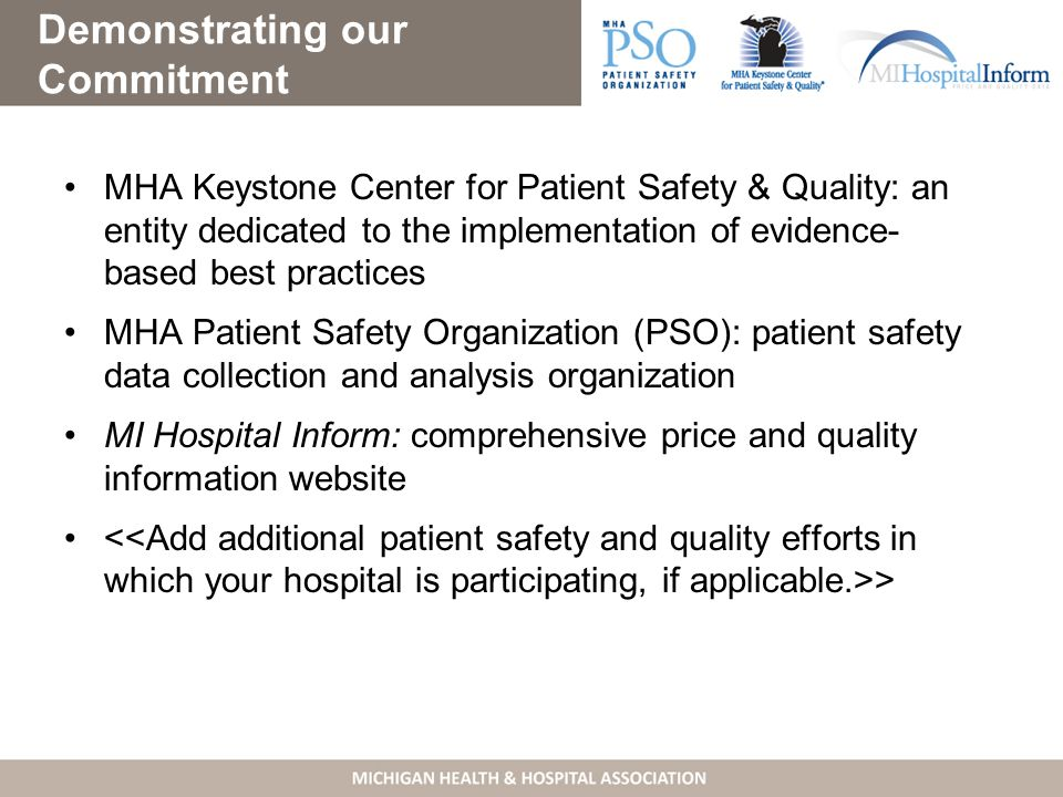 Demonstrating our Commitment MHA Keystone Center for Patient Safety & Quality: an entity dedicated to the implementation of evidence- based best practices MHA Patient Safety Organization (PSO): patient safety data collection and analysis organization MI Hospital Inform: comprehensive price and quality information website >
