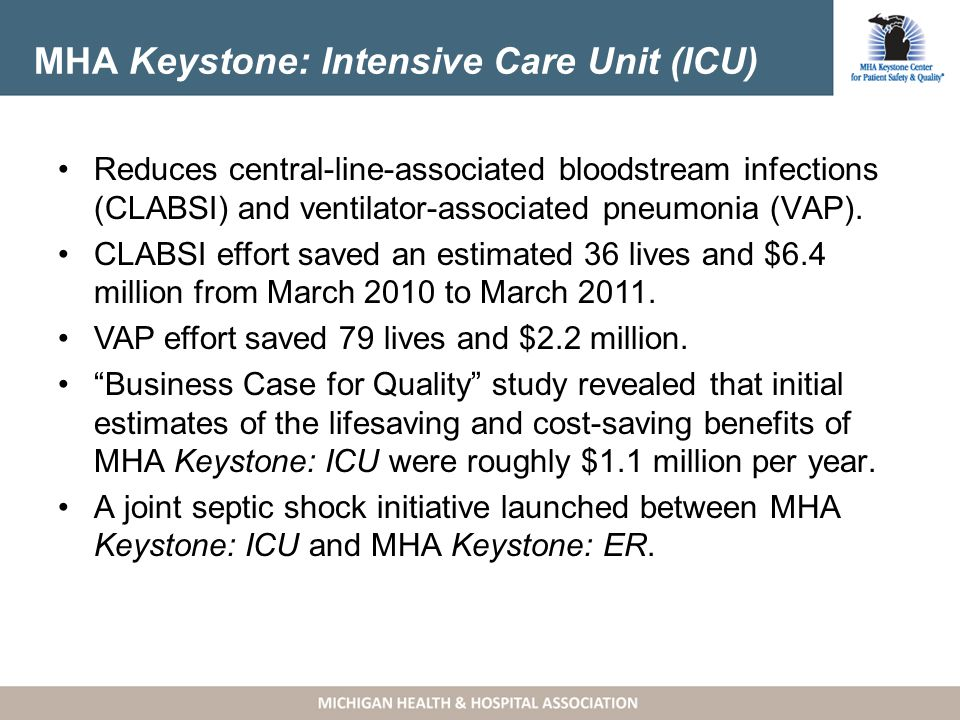 MHA Keystone: Intensive Care Unit (ICU) Reduces central-line-associated bloodstream infections (CLABSI) and ventilator-associated pneumonia (VAP).