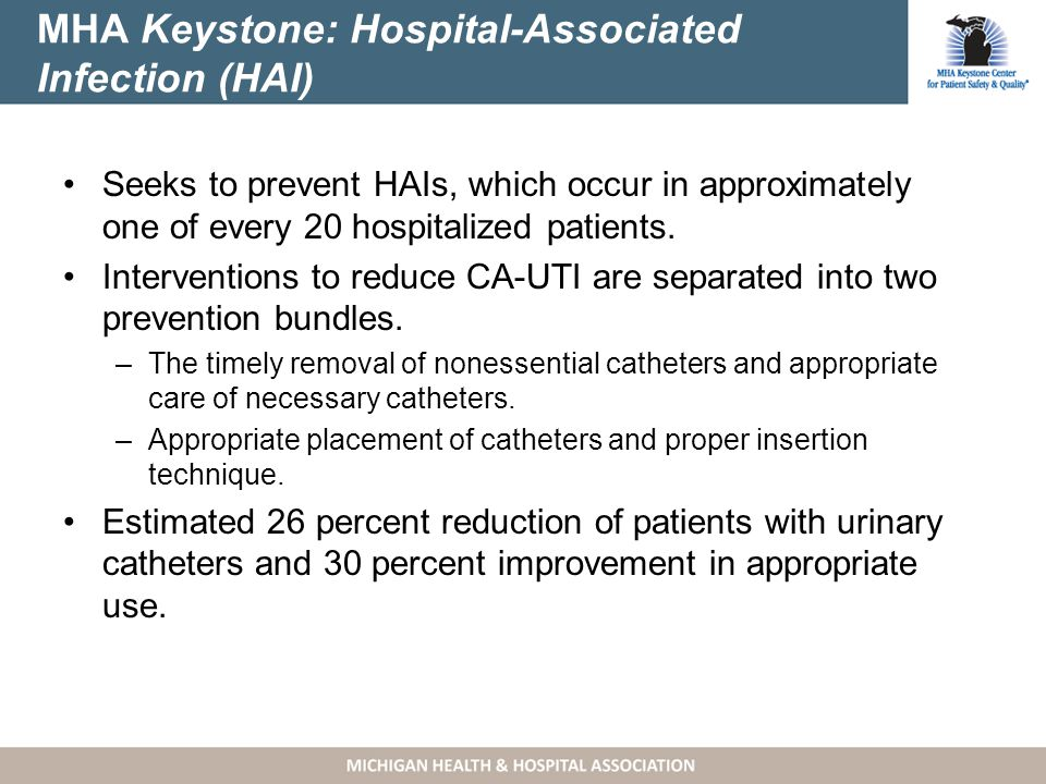 MHA Keystone: Hospital-Associated Infection (HAI) Seeks to prevent HAIs, which occur in approximately one of every 20 hospitalized patients.
