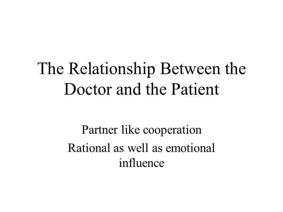 The Relationship Between the Doctor and the Patient Partner like cooperation Rational as well as emotional influence