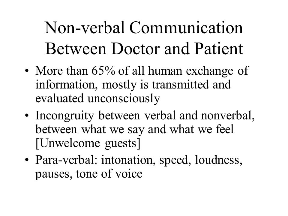 Non-verbal Communication Between Doctor and Patient More than 65% of all human exchange of information, mostly is transmitted and evaluated unconsciously Incongruity between verbal and nonverbal, between what we say and what we feel [Unwelcome guests] Para-verbal: intonation, speed, loudness, pauses, tone of voice