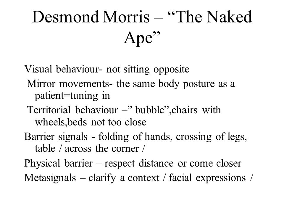 Desmond Morris – The Naked Ape Visual behaviour- not sitting opposite Mirror movements- the same body posture as a patient=tuning in Territorial behaviour – bubble ,chairs with wheels,beds not too close Barrier signals - folding of hands, crossing of legs, table / across the corner / Physical barrier – respect distance or come closer Metasignals – clarify a context / facial expressions /