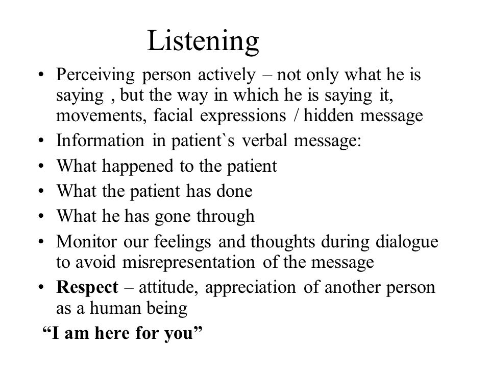 Listening Perceiving person actively – not only what he is saying, but the way in which he is saying it, movements, facial expressions / hidden message Information in patient`s verbal message: What happened to the patient What the patient has done What he has gone through Monitor our feelings and thoughts during dialogue to avoid misrepresentation of the message Respect – attitude, appreciation of another person as a human being I am here for you