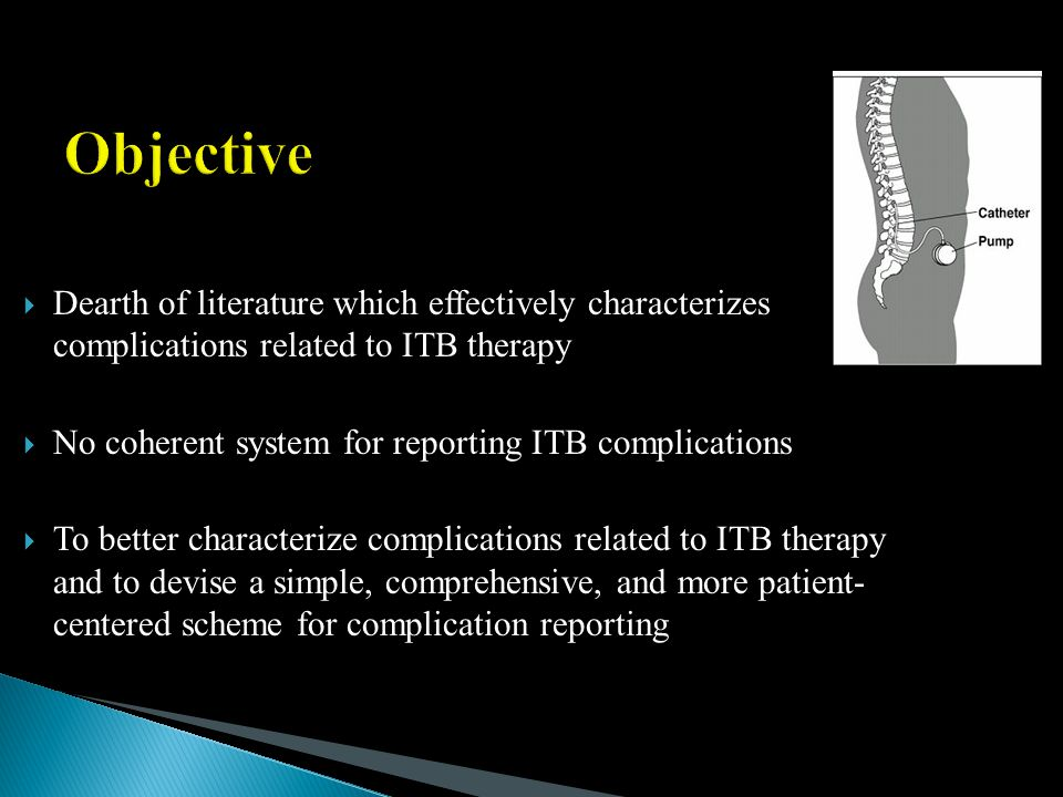  Dearth of literature which effectively characterizes complications related to ITB therapy  No coherent system for reporting ITB complications  To better characterize complications related to ITB therapy and to devise a simple, comprehensive, and more patient- centered scheme for complication reporting