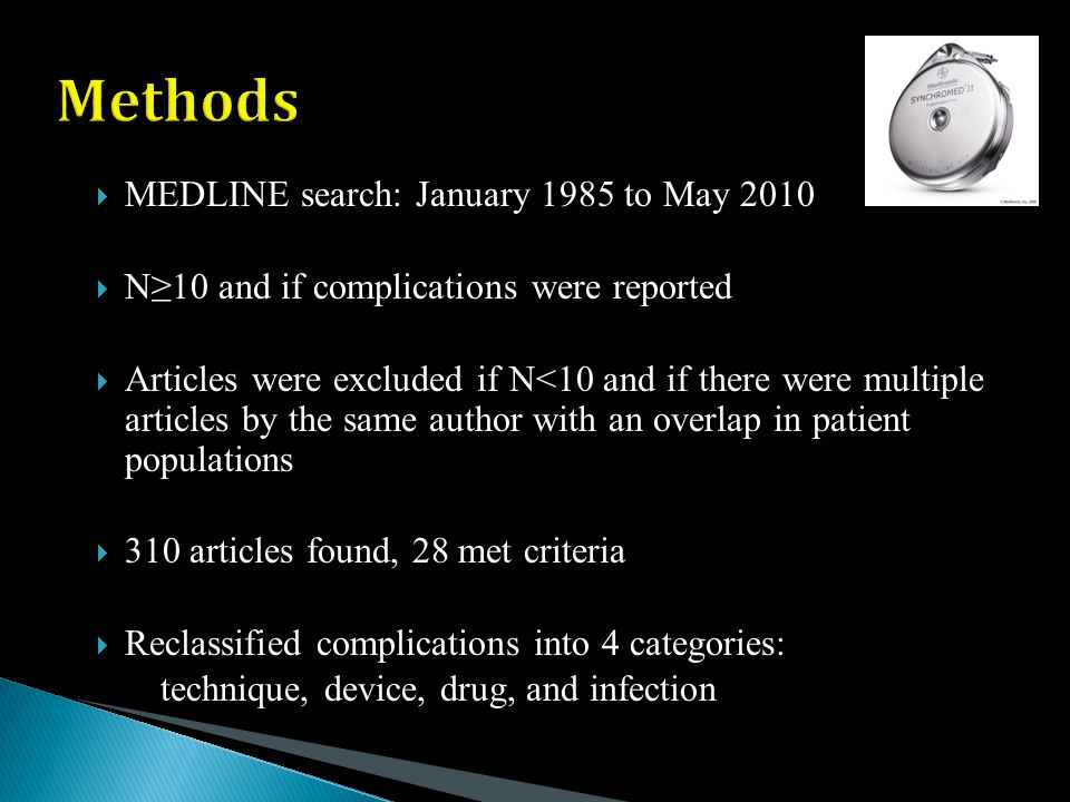  MEDLINE search: January 1985 to May 2010  N≥10 and if complications were reported  Articles were excluded if N<10 and if there were multiple articles by the same author with an overlap in patient populations  310 articles found, 28 met criteria  Reclassified complications into 4 categories: technique, device, drug, and infection