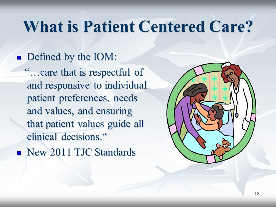 """18 What is Patient Centered Care? Defined by the IOM: Defined by the IOM: """"…care that is respectful of and responsive to individual patient preference"""
