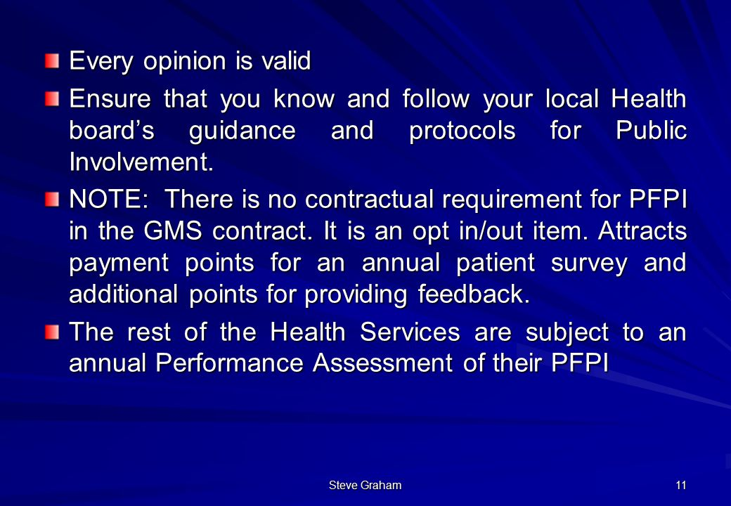 Steve Graham 11 Every opinion is valid Ensure that you know and follow your local Health board's guidance and protocols for Public Involvement.
