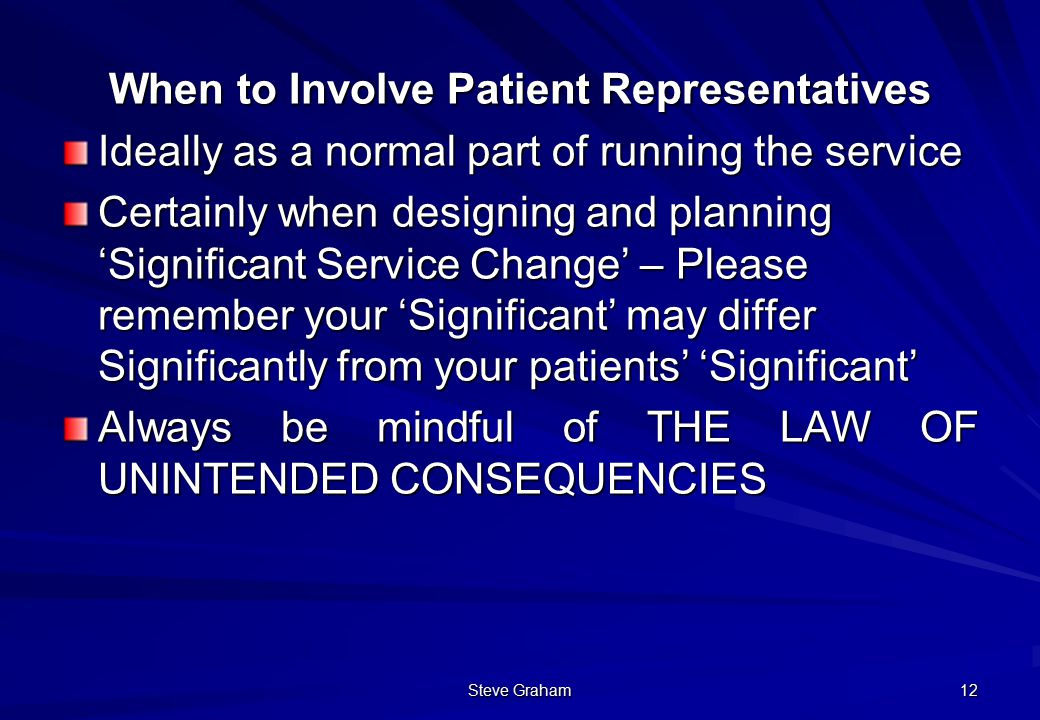Steve Graham 12 When to Involve Patient Representatives Ideally as a normal part of running the service Certainly when designing and planning 'Significant Service Change' – Please remember your 'Significant' may differ Significantly from your patients' 'Significant' Always be mindful of THE LAW OF UNINTENDED CONSEQUENCIES