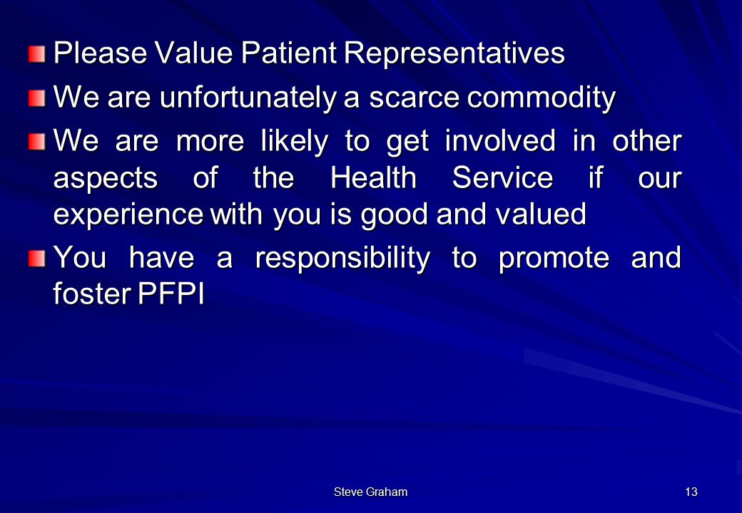 Steve Graham 13 Please Value Patient Representatives We are unfortunately a scarce commodity We are more likely to get involved in other aspects of the Health Service if our experience with you is good and valued You have a responsibility to promote and foster PFPI