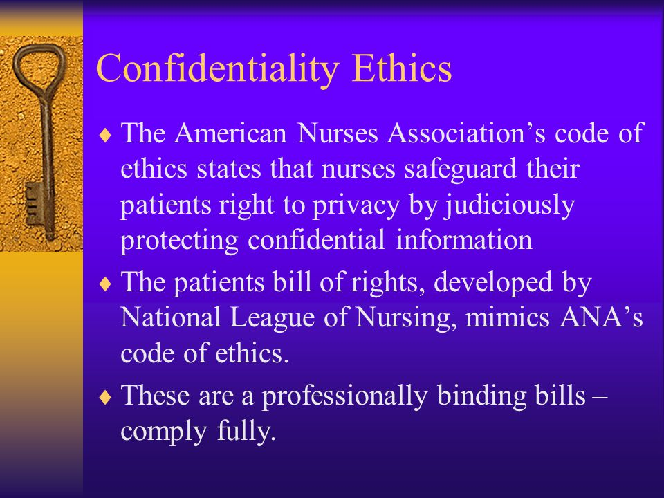 Confidentiality Ethics  The American Nurses Association's code of ethics states that nurses safeguard their patients right to privacy by judiciously protecting confidential information  The patients bill of rights, developed by National League of Nursing, mimics ANA's code of ethics.