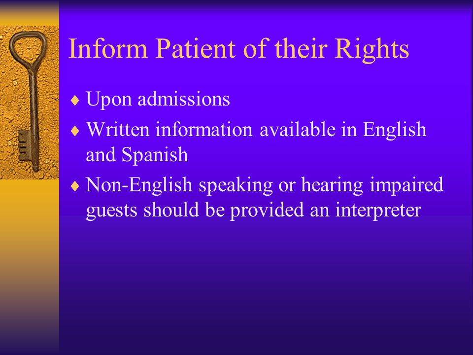 Inform Patient of their Rights  Upon admissions  Written information available in English and Spanish  Non-English speaking or hearing impaired guests should be provided an interpreter