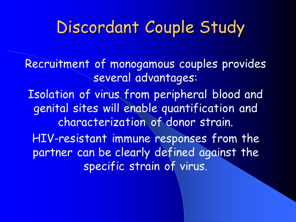 Discordant Couple Study Recruitment of monogamous couples provides several advantages: Isolation of virus from peripheral blood and genital sites will