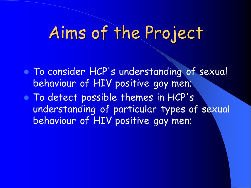 Aims of the Project To consider HCP's understanding of sexual behaviour of HIV positive gay men; To detect possible themes in HCP's understanding of p