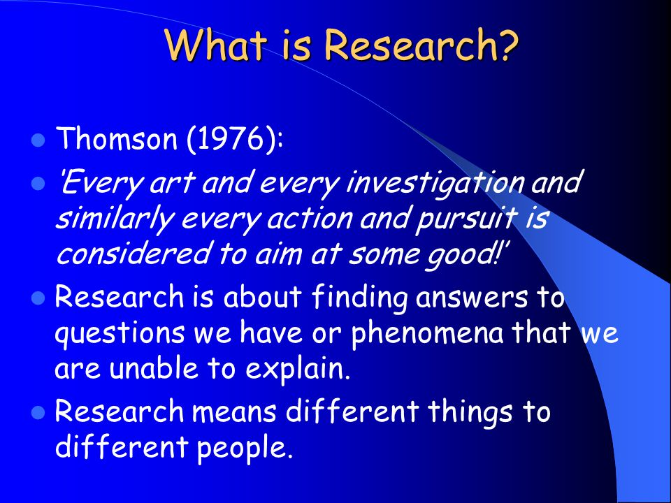 What is Research? Thomson (1976): 'Every art and every investigation and similarly every action and pursuit is considered to aim at some good!' Resear