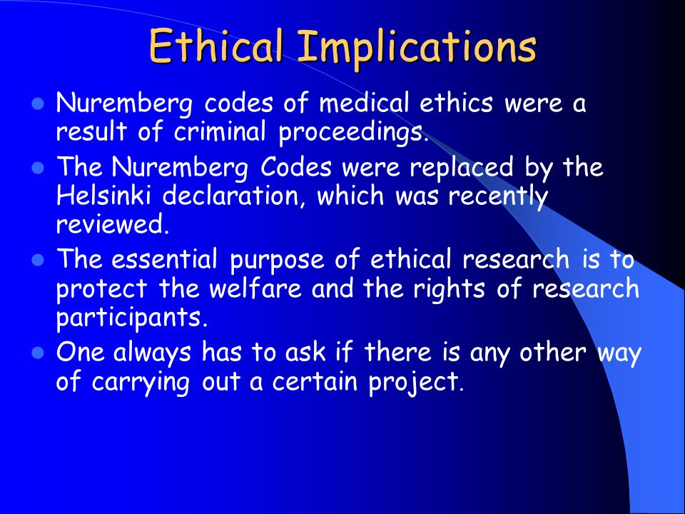 Ethical Implications Nuremberg codes of medical ethics were a result of criminal proceedings. The Nuremberg Codes were replaced by the Helsinki declar