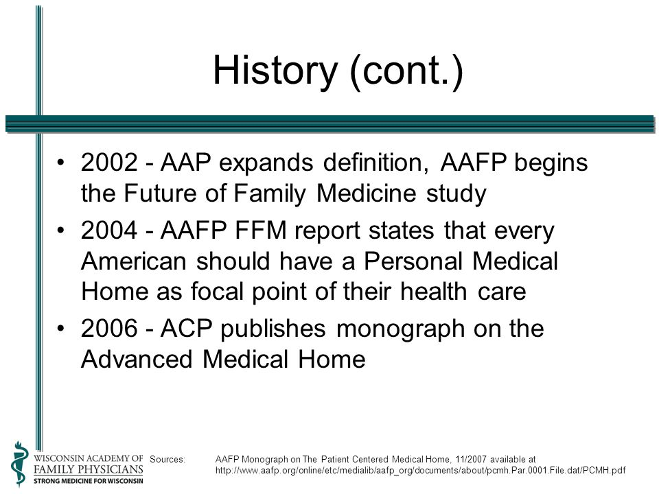 History (cont.) 2002 - AAP expands definition, AAFP begins the Future of Family Medicine study 2004 - AAFP FFM report states that every American should have a Personal Medical Home as focal point of their health care 2006 - ACP publishes monograph on the Advanced Medical Home Sources:AAFP Monograph on The Patient Centered Medical Home, 11/2007 available at http://www.aafp.org/online/etc/medialib/aafp_org/documents/about/pcmh.Par.0001.File.dat/PCMH.pdf