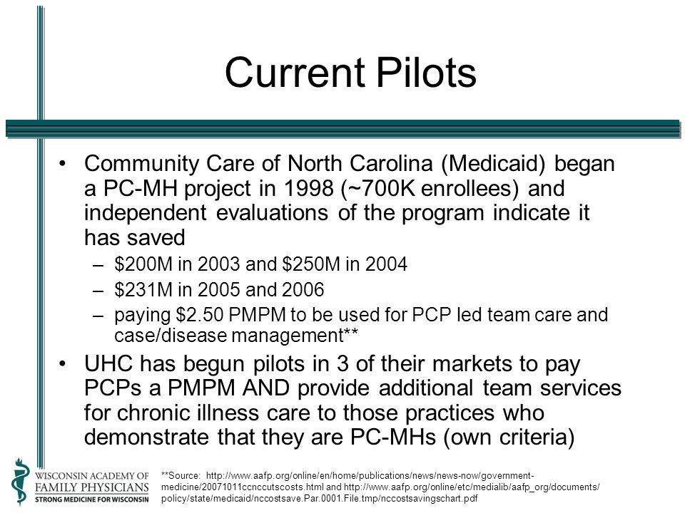 Current Pilots Community Care of North Carolina (Medicaid) began a PC-MH project in 1998 (~700K enrollees) and independent evaluations of the program indicate it has saved –$200M in 2003 and $250M in 2004 –$231M in 2005 and 2006 –paying $2.50 PMPM to be used for PCP led team care and case/disease management** UHC has begun pilots in 3 of their markets to pay PCPs a PMPM AND provide additional team services for chronic illness care to those practices who demonstrate that they are PC-MHs (own criteria) **Source: http://www.aafp.org/online/en/home/publications/news/news-now/government- medicine/20071011ccnccutscosts.html and http://www.aafp.org/online/etc/medialib/aafp_org/documents/ policy/state/medicaid/nccostsave.Par.0001.File.tmp/nccostsavingschart.pdf