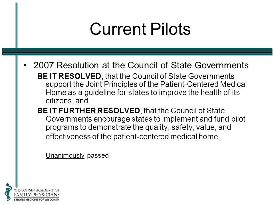 Current Pilots 2007 Resolution at the Council of State Governments BE IT RESOLVED, that the Council of State Governments support the Joint Principles of the Patient-Centered Medical Home as a guideline for states to improve the health of its citizens, and BE IT FURTHER RESOLVED, that the Council of State Governments encourage states to implement and fund pilot programs to demonstrate the quality, safety, value, and effectiveness of the patient-centered medical home.