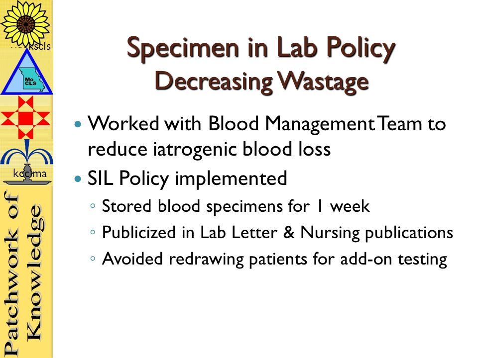kscls kcclma Specimen in Lab Policy Decreasing Wastage Worked with Blood Management Team to reduce iatrogenic blood loss SIL Policy implemented ◦ Stored blood specimens for 1 week ◦ Publicized in Lab Letter & Nursing publications ◦ Avoided redrawing patients for add-on testing