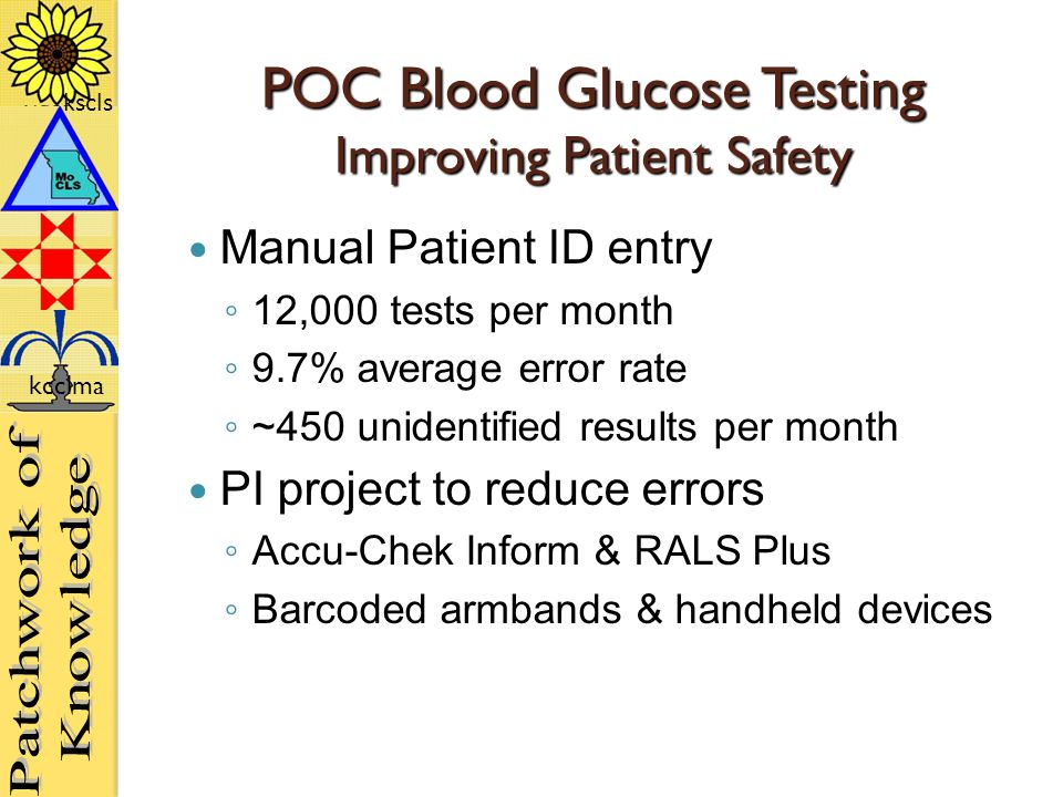 kscls kcclma POC Blood Glucose Testing Improving Patient Safety Manual Patient ID entry ◦ 12,000 tests per month ◦ 9.7% average error rate ◦ ~450 unidentified results per month PI project to reduce errors ◦ Accu-Chek Inform & RALS Plus ◦ Barcoded armbands & handheld devices