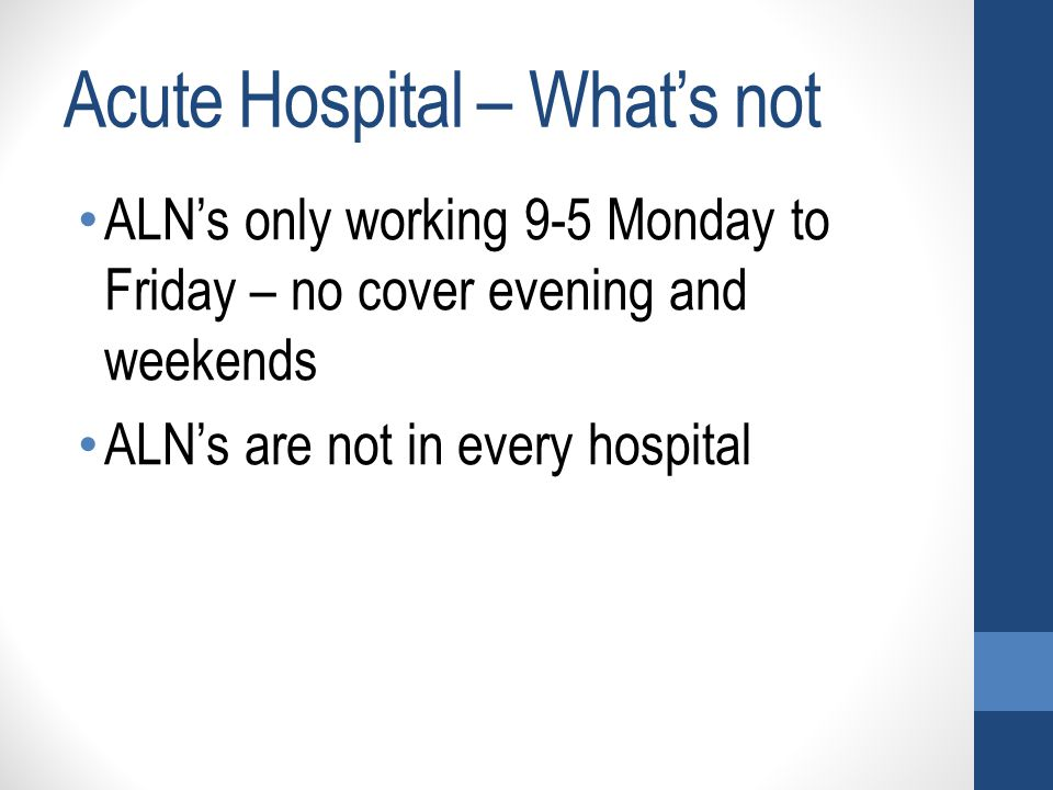 ALN's only working 9-5 Monday to Friday – no cover evening and weekends ALN's are not in every hospital Acute Hospital – What's not