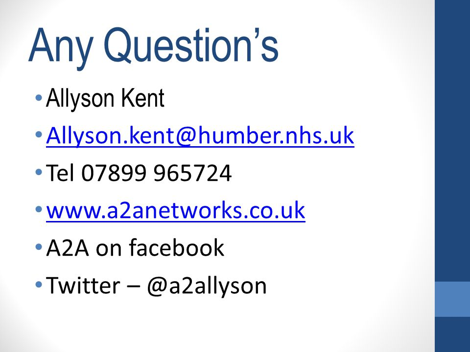 Any Question's Allyson Kent Allyson.kent@humber.nhs.uk Tel 07899 965724 www.a2anetworks.co.uk A2A on facebook Twitter – @a2allyson