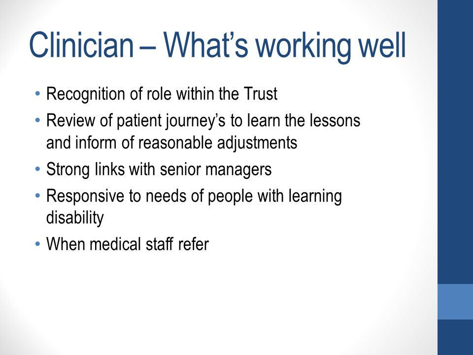 Clinician – What's working well Recognition of role within the Trust Review of patient journey's to learn the lessons and inform of reasonable adjustm