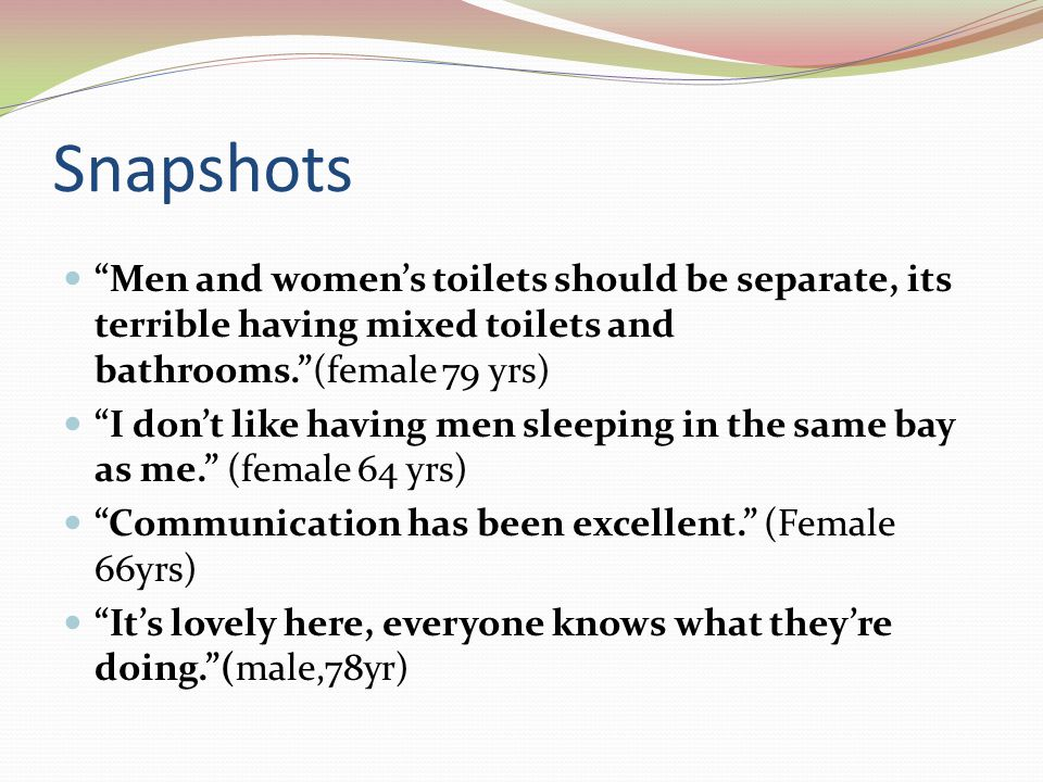 Snapshots Men and women's toilets should be separate, its terrible having mixed toilets and bathrooms. (female 79 yrs) I don't like having men sleeping in the same bay as me. (female 64 yrs) Communication has been excellent. (Female 66yrs) It's lovely here, everyone knows what they're doing. (male,78yr)