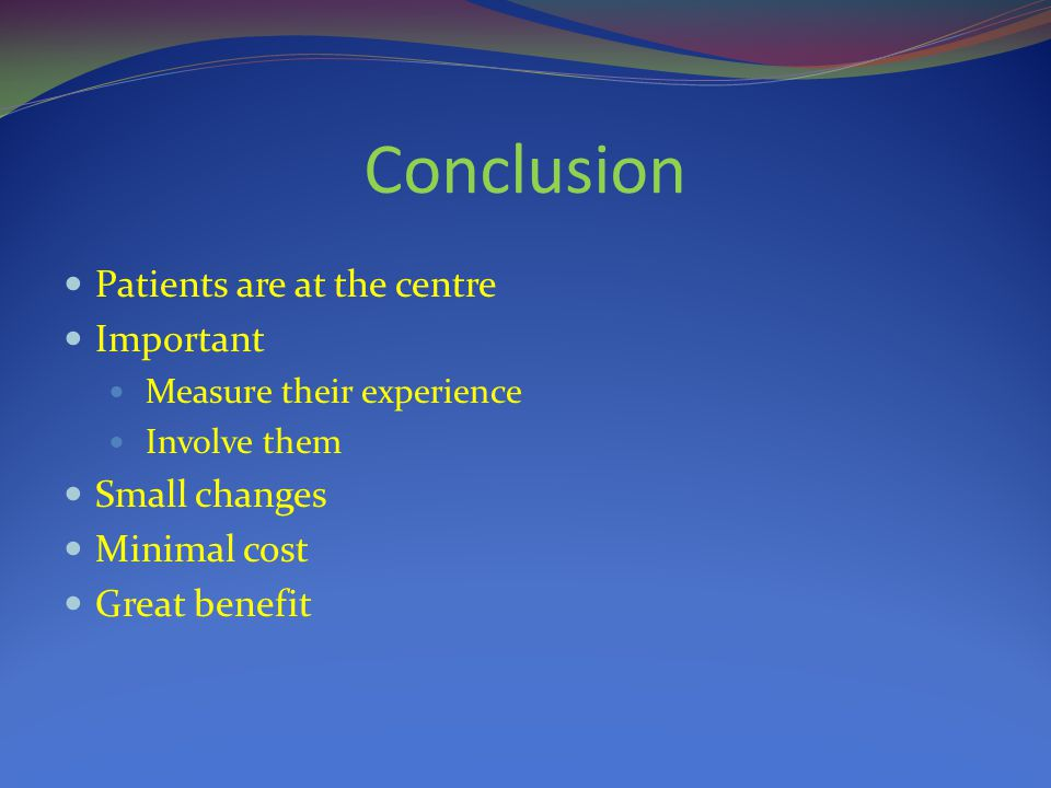 Conclusion Patients are at the centre Important Measure their experience Involve them Small changes Minimal cost Great benefit