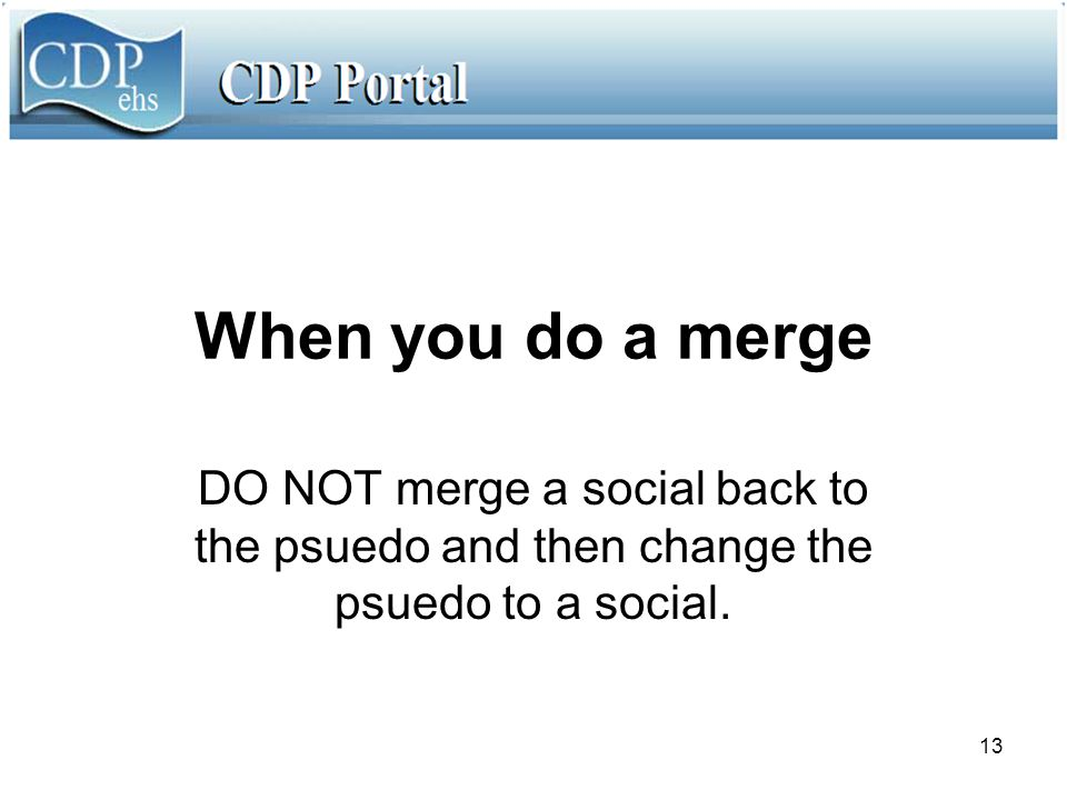 13 When you do a merge DO NOT merge a social back to the psuedo and then change the psuedo to a social.