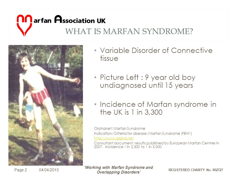 INVESTIGATING A POSSIBLE DIAGNOSIS Eyes – Dislocation, Detached Retina Heart – Aortic Dissection Lungs – Pneumothorax Extended Extremities and other skeletal deformities Hereditary disorder Page 3 04/04/2015 'Working with Marfan Syndrome and Overlapping Disorders' REGISTERED CHARITY No.