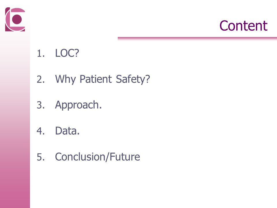 Content 1. LOC 2. Why Patient Safety 3. Approach. 4. Data. 5. Conclusion/Future