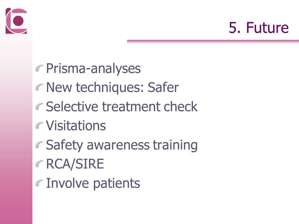 5. Future Prisma-analyses New techniques: Safer Selective treatment check Visitations Safety awareness training RCA/SIRE Involve patients