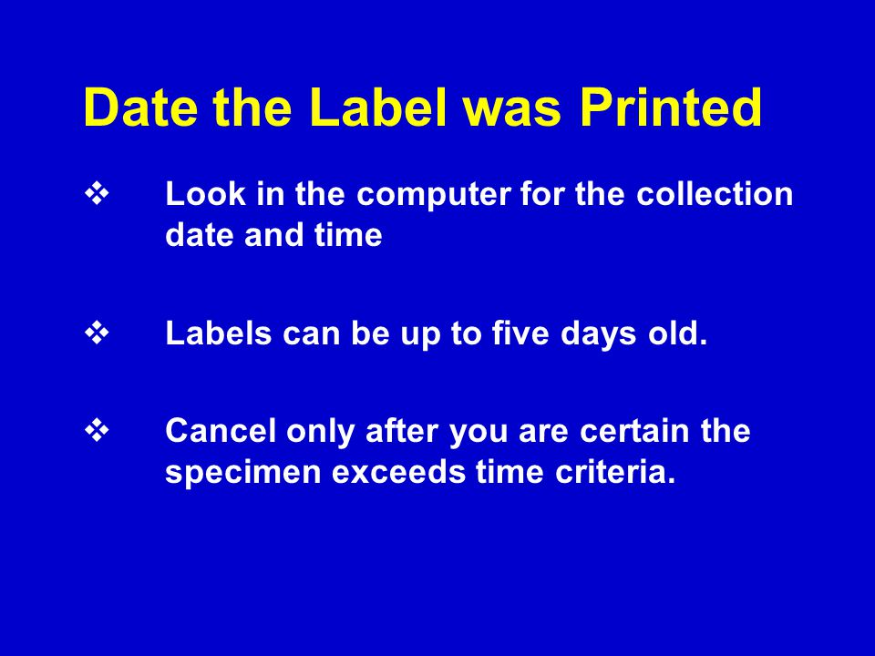 Date the Label was Printed  Look in the computer for the collection date and time  Labels can be up to five days old.  Cancel only after you are ce