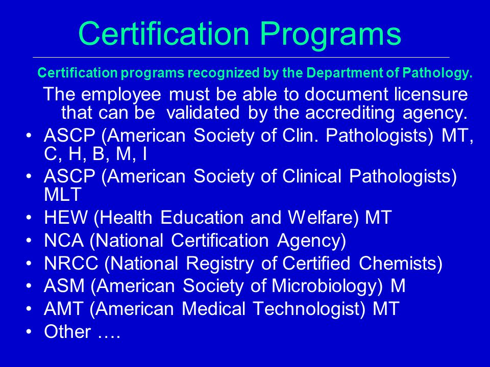 Certification Programs Certification programs recognized by the Department of Pathology. The employee must be able to document licensure that can be v