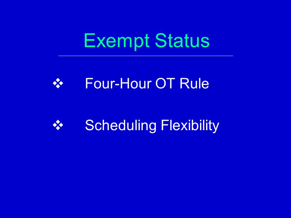 Exempt Status  Four-Hour OT Rule  Scheduling Flexibility