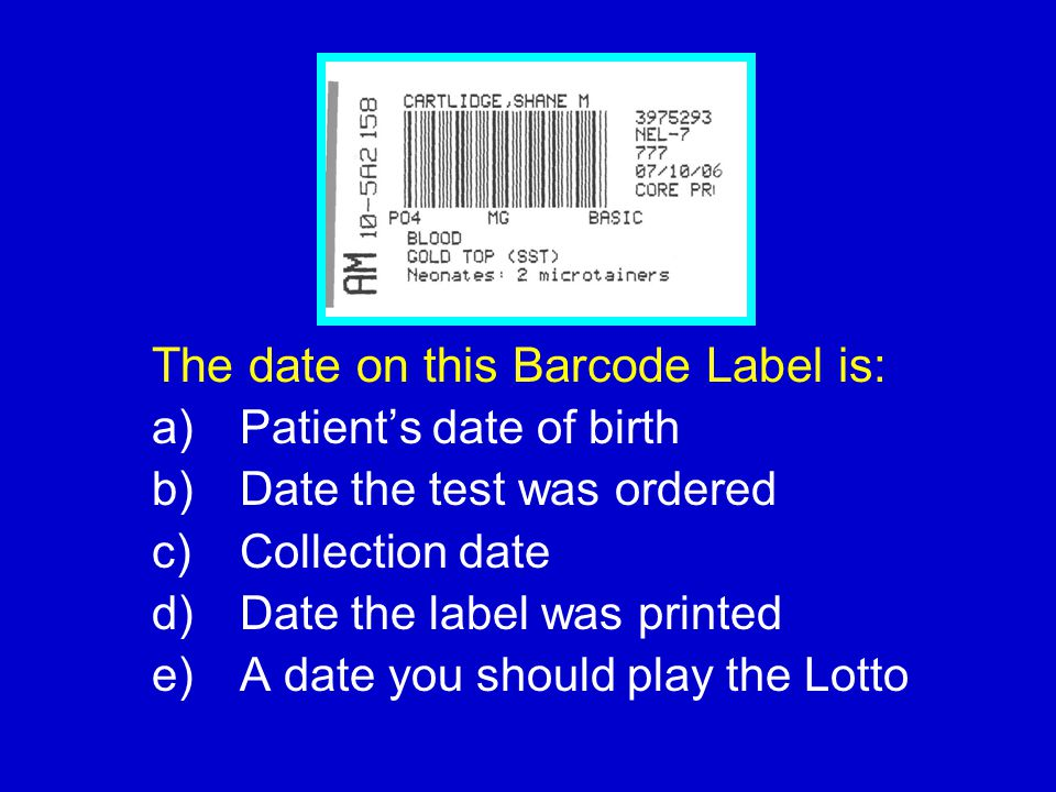 The date on this Barcode Label is: a) Patient's date of birth b) Date the test was ordered c) Collection date d) Date the label was printed e) A date
