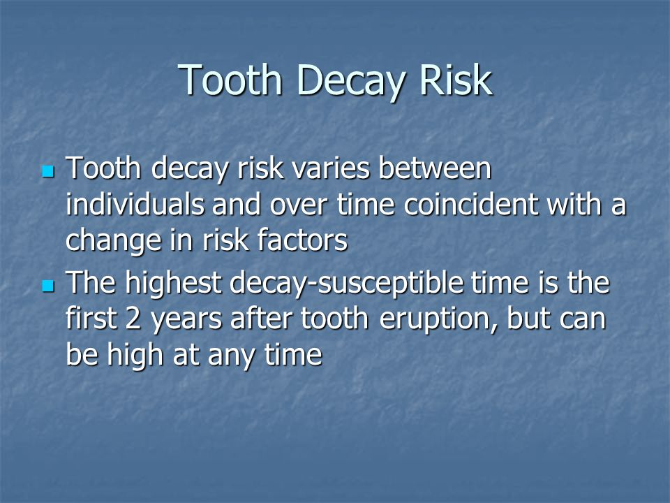 Tooth Decay Risk Tooth decay risk varies between individuals and over time coincident with a change in risk factors Tooth decay risk varies between individuals and over time coincident with a change in risk factors The highest decay-susceptible time is the first 2 years after tooth eruption, but can be high at any time The highest decay-susceptible time is the first 2 years after tooth eruption, but can be high at any time