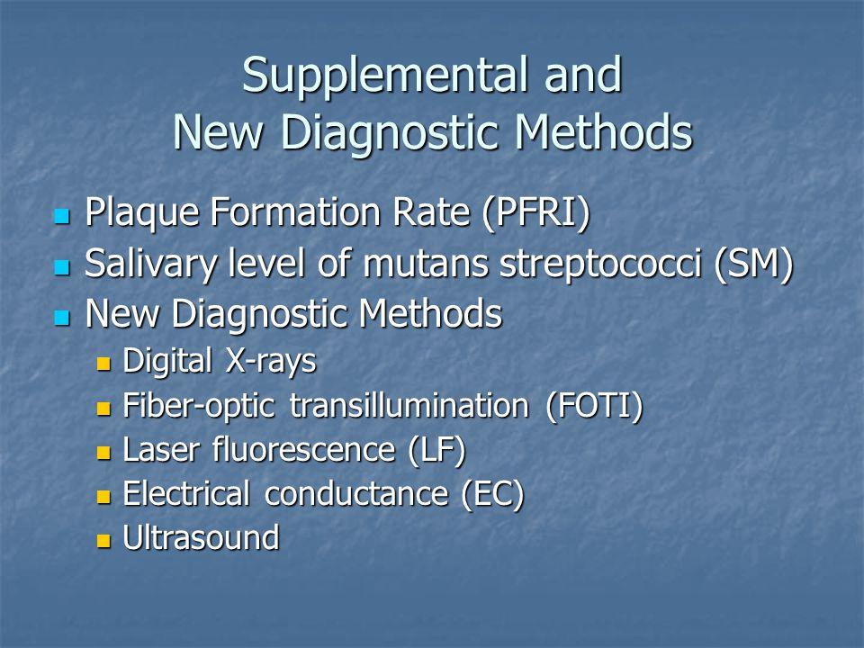 Supplemental and New Diagnostic Methods Plaque Formation Rate (PFRI) Plaque Formation Rate (PFRI) Salivary level of mutans streptococci (SM) Salivary level of mutans streptococci (SM) New Diagnostic Methods New Diagnostic Methods Digital X-rays Digital X-rays Fiber-optic transillumination (FOTI) Fiber-optic transillumination (FOTI) Laser fluorescence (LF) Laser fluorescence (LF) Electrical conductance (EC) Electrical conductance (EC) Ultrasound Ultrasound