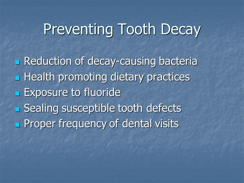 Preventing Tooth Decay Reduction of decay-causing bacteria Reduction of decay-causing bacteria Health promoting dietary practices Health promoting die