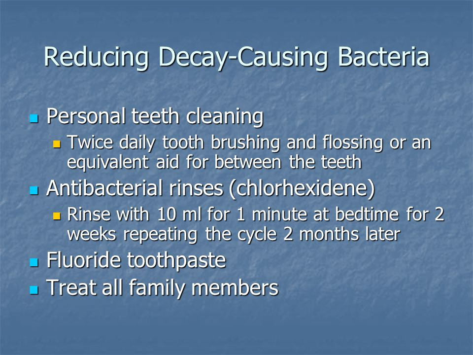 Reducing Decay-Causing Bacteria Personal teeth cleaning Personal teeth cleaning Twice daily tooth brushing and flossing or an equivalent aid for betwe