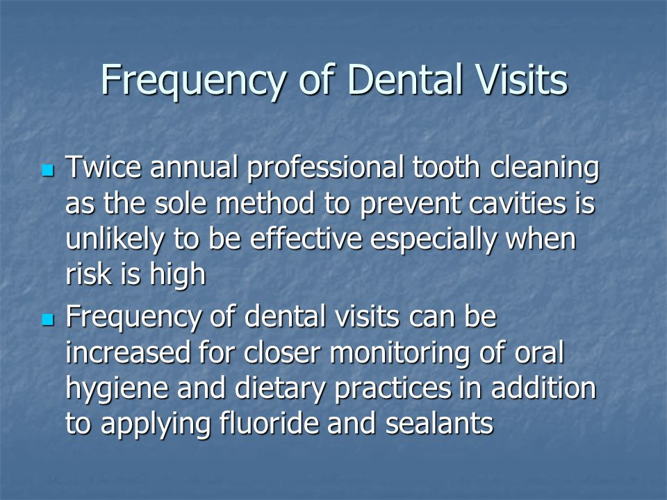 Frequency of Dental Visits Twice annual professional tooth cleaning as the sole method to prevent cavities is unlikely to be effective especially when risk is high Twice annual professional tooth cleaning as the sole method to prevent cavities is unlikely to be effective especially when risk is high Frequency of dental visits can be increased for closer monitoring of oral hygiene and dietary practices in addition to applying fluoride and sealants Frequency of dental visits can be increased for closer monitoring of oral hygiene and dietary practices in addition to applying fluoride and sealants
