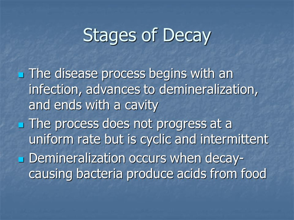 Stages of Decay The disease process begins with an infection, advances to demineralization, and ends with a cavity The disease process begins with an