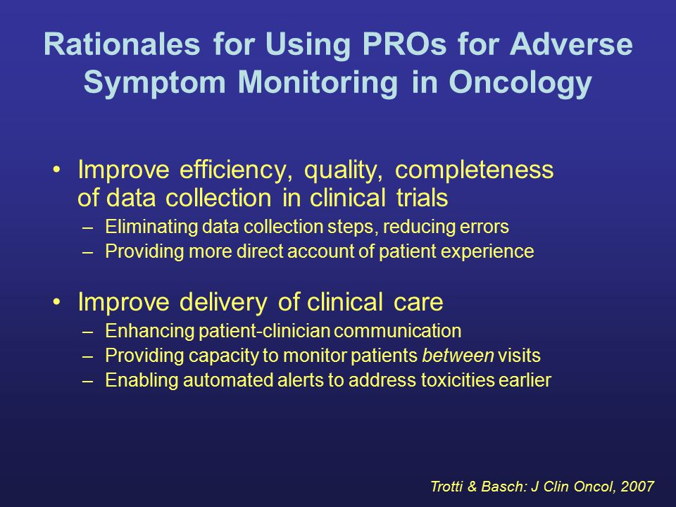 Rationales for Using PROs for Adverse Symptom Monitoring in Oncology Improve efficiency, quality, completeness of data collection in clinical trials –