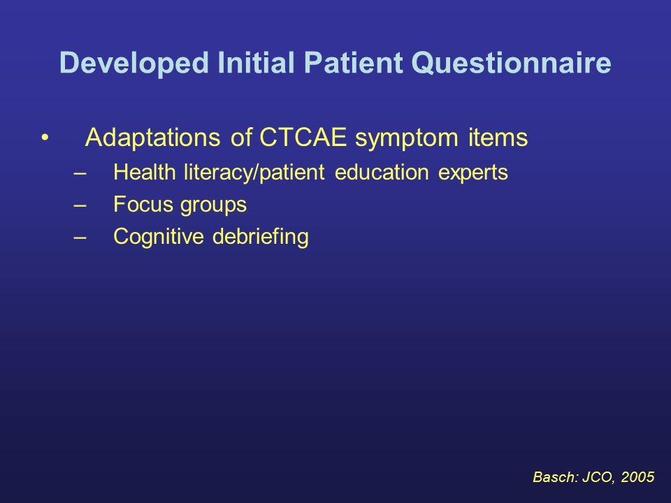 Developed Initial Patient Questionnaire Adaptations of CTCAE symptom items –Health literacy/patient education experts –Focus groups –Cognitive debriefing Basch: JCO, 2005